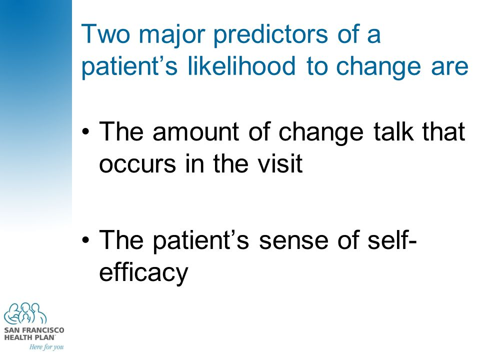 Two major predictors of a patient's likelihood to change are The amount of change talk that occurs in the visit The patient's sense of self- efficacy