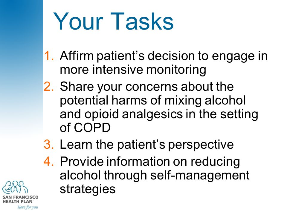 Your Tasks 1.Affirm patient's decision to engage in more intensive monitoring 2.Share your concerns about the potential harms of mixing alcohol and opioid analgesics in the setting of COPD 3.Learn the patient's perspective 4.Provide information on reducing alcohol through self-management strategies