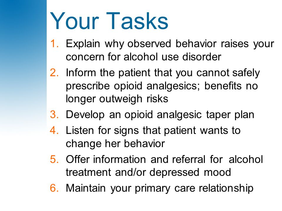 Your Tasks 1.Explain why observed behavior raises your concern for alcohol use disorder 2.Inform the patient that you cannot safely prescribe opioid a