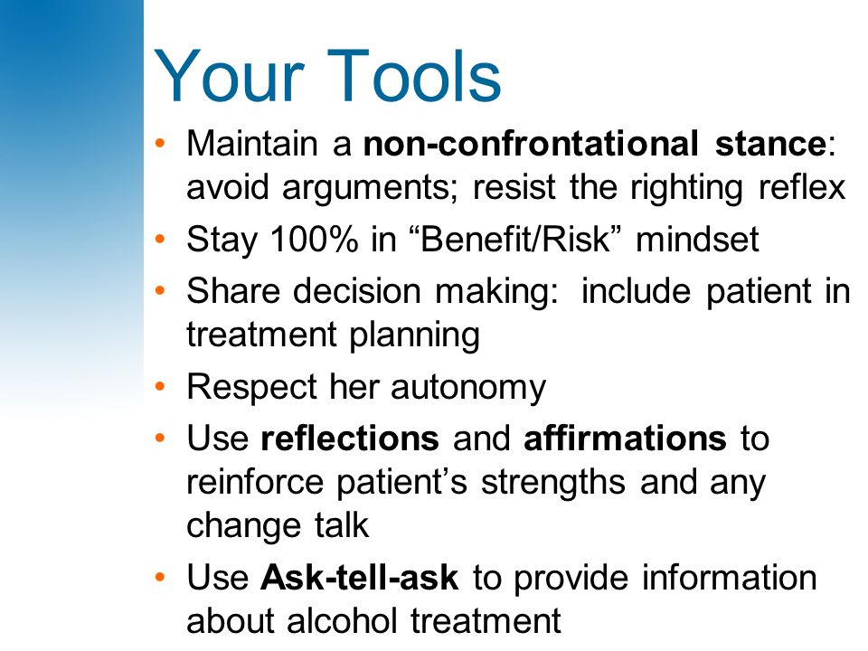 "Your Tools Maintain a non-confrontational stance: avoid arguments; resist the righting reflex Stay 100% in ""Benefit/Risk"" mindset Share decision makin"