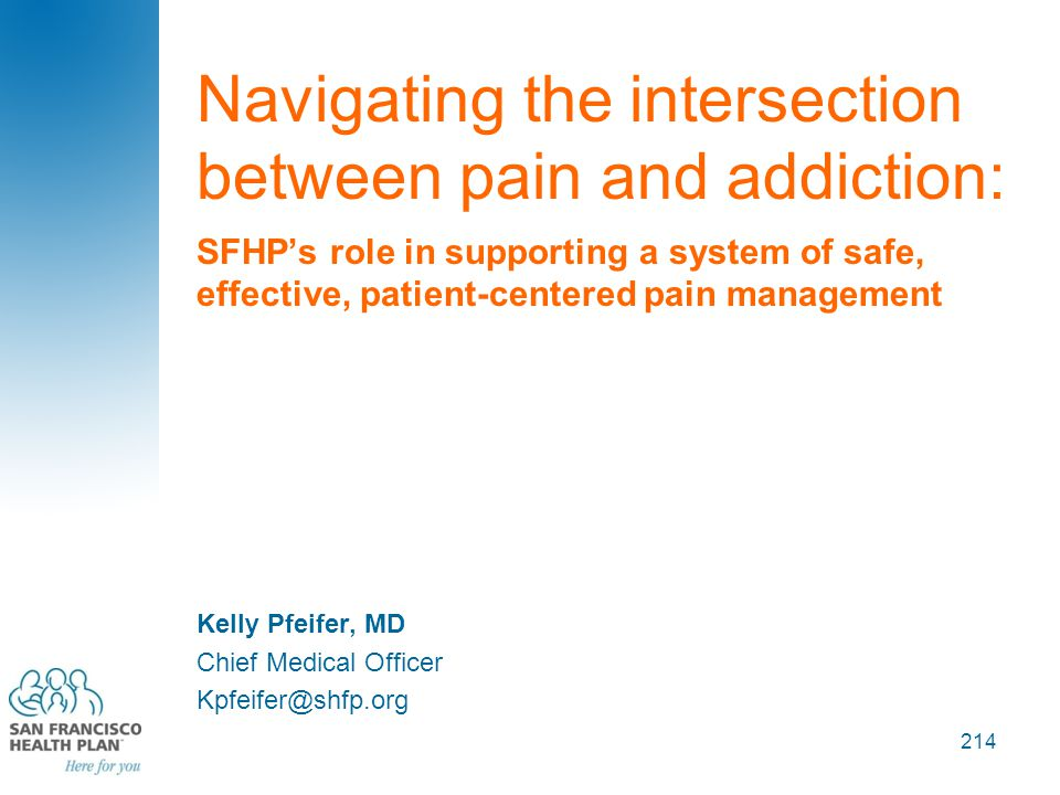 Navigating the intersection between pain and addiction: SFHP's role in supporting a system of safe, effective, patient-centered pain management Kelly Pfeifer, MD Chief Medical Officer Kpfeifer@shfp.org 214
