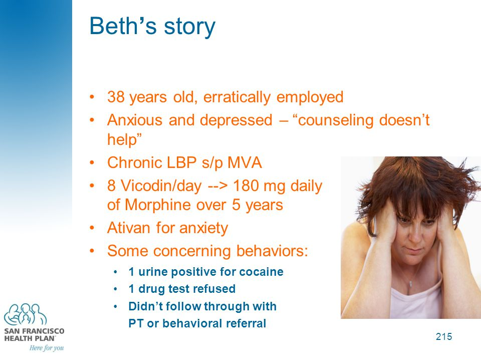 Beth's story 38 years old, erratically employed Anxious and depressed – counseling doesn't help Chronic LBP s/p MVA 8 Vicodin/day --> 180 mg daily of Morphine over 5 years Ativan for anxiety Some concerning behaviors: 1 urine positive for cocaine 1 drug test refused Didn't follow through with PT or behavioral referral 215
