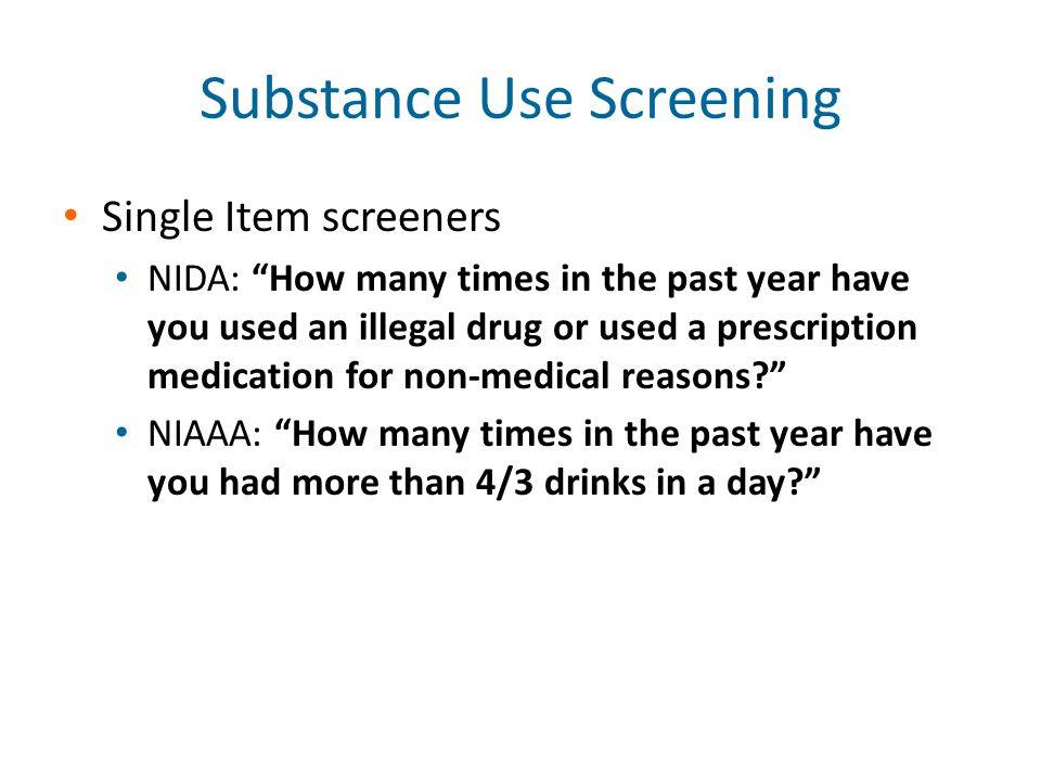 Substance Use Screening Single Item screeners NIDA: How many times in the past year have you used an illegal drug or used a prescription medication for non-medical reasons? NIAAA: How many times in the past year have you had more than 4/3 drinks in a day?
