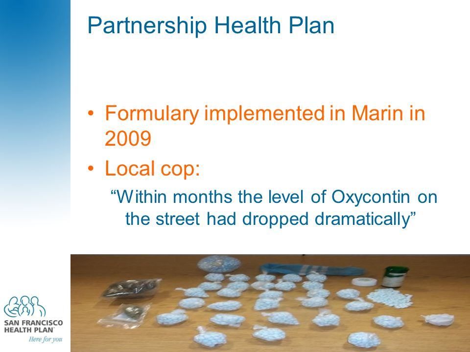 Partnership Health Plan Formulary implemented in Marin in 2009 Local cop: Within months the level of Oxycontin on the street had dropped dramatically 226