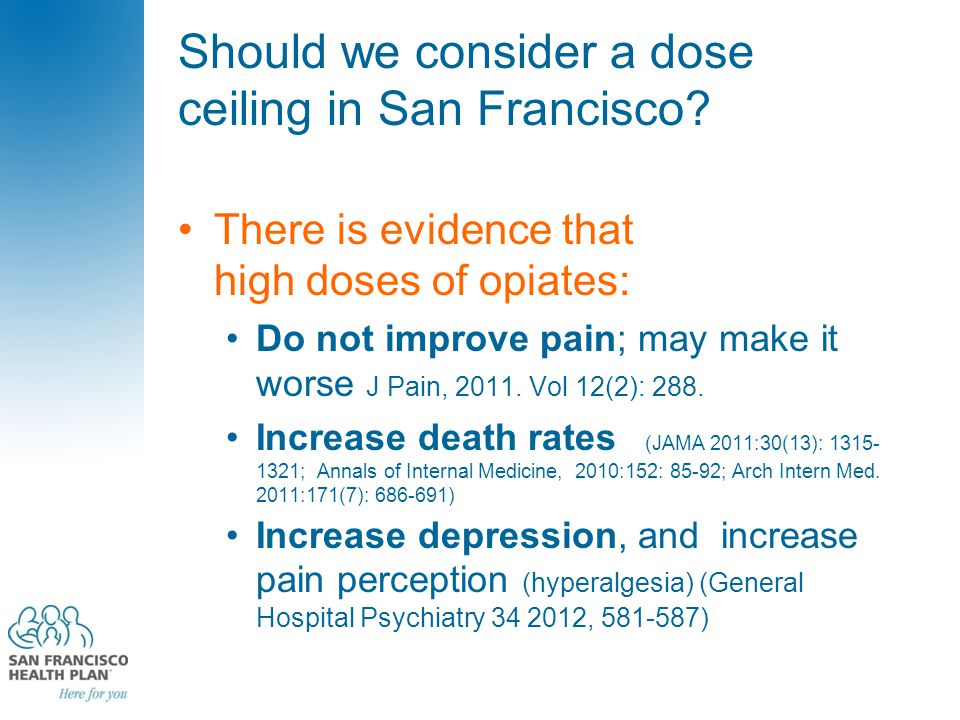 Should we consider a dose ceiling in San Francisco? There is evidence that high doses of opiates: Do not improve pain; may make it worse J Pain, 2011.