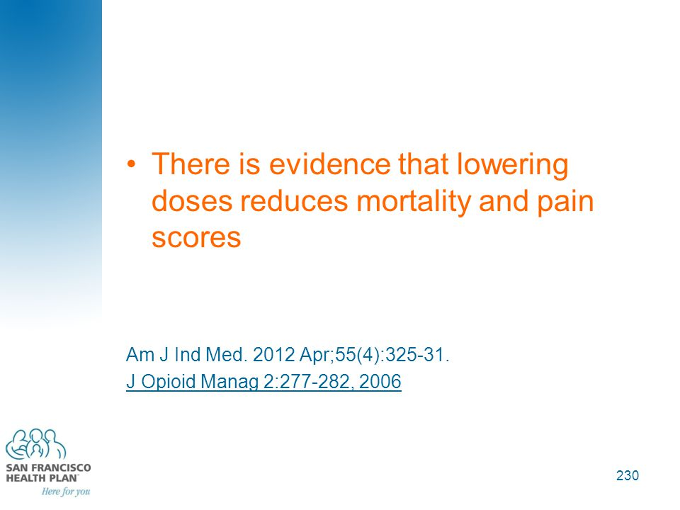 There is evidence that lowering doses reduces mortality and pain scores Am J Ind Med. 2012 Apr;55(4):325-31. J Opioid Manag 2:277-282, 2006 230