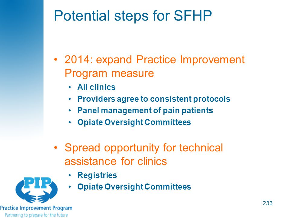 Potential steps for SFHP 233 2014: expand Practice Improvement Program measure All clinics Providers agree to consistent protocols Panel management of pain patients Opiate Oversight Committees Spread opportunity for technical assistance for clinics Registries Opiate Oversight Committees
