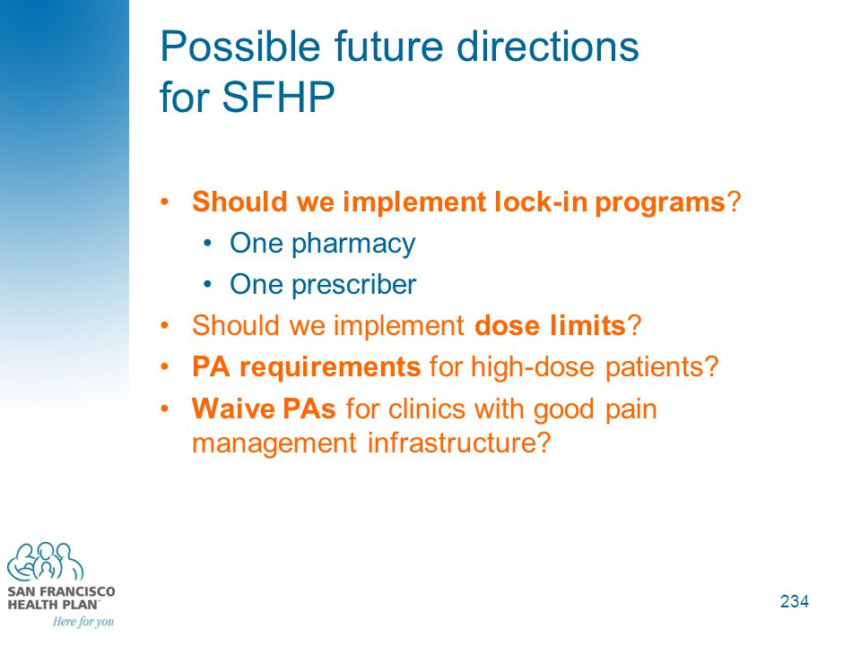 Possible future directions for SFHP Should we implement lock-in programs? One pharmacy One prescriber Should we implement dose limits? PA requirements