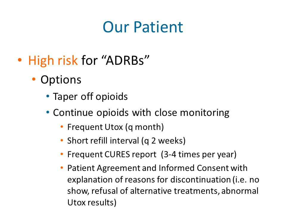 "Our Patient High risk for ""ADRBs"" Options Taper off opioids Continue opioids with close monitoring Frequent Utox (q month) Short refill interval (q 2"