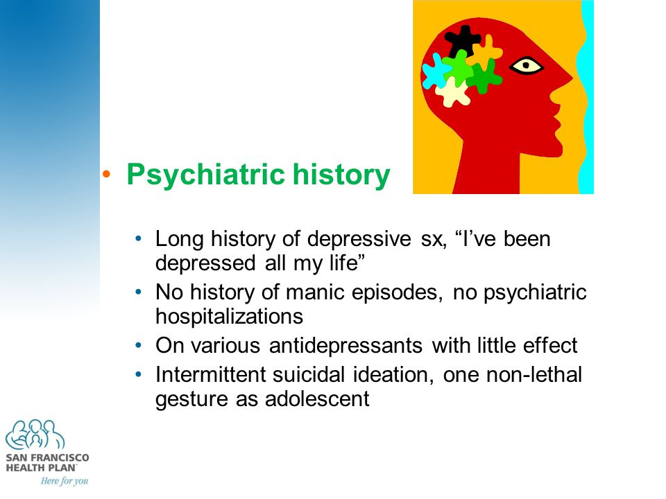 "Psychiatric history Long history of depressive sx, ""I've been depressed all my life"" No history of manic episodes, no psychiatric hospitalizations On"