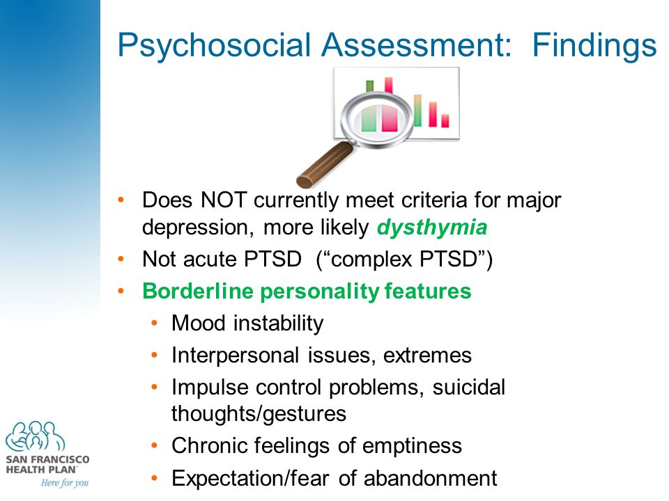 "Psychosocial Assessment: Findings Does NOT currently meet criteria for major depression, more likely dysthymia Not acute PTSD (""complex PTSD"") Borderl"