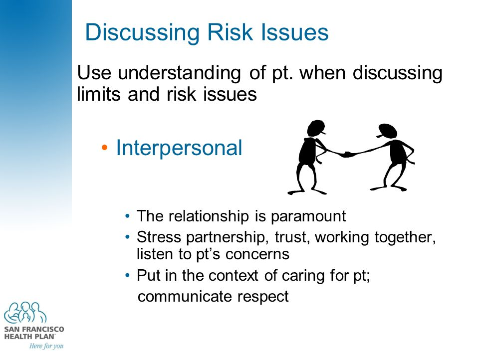 Discussing Risk Issues Use understanding of pt. when discussing limits and risk issues Interpersonal The relationship is paramount Stress partnership,