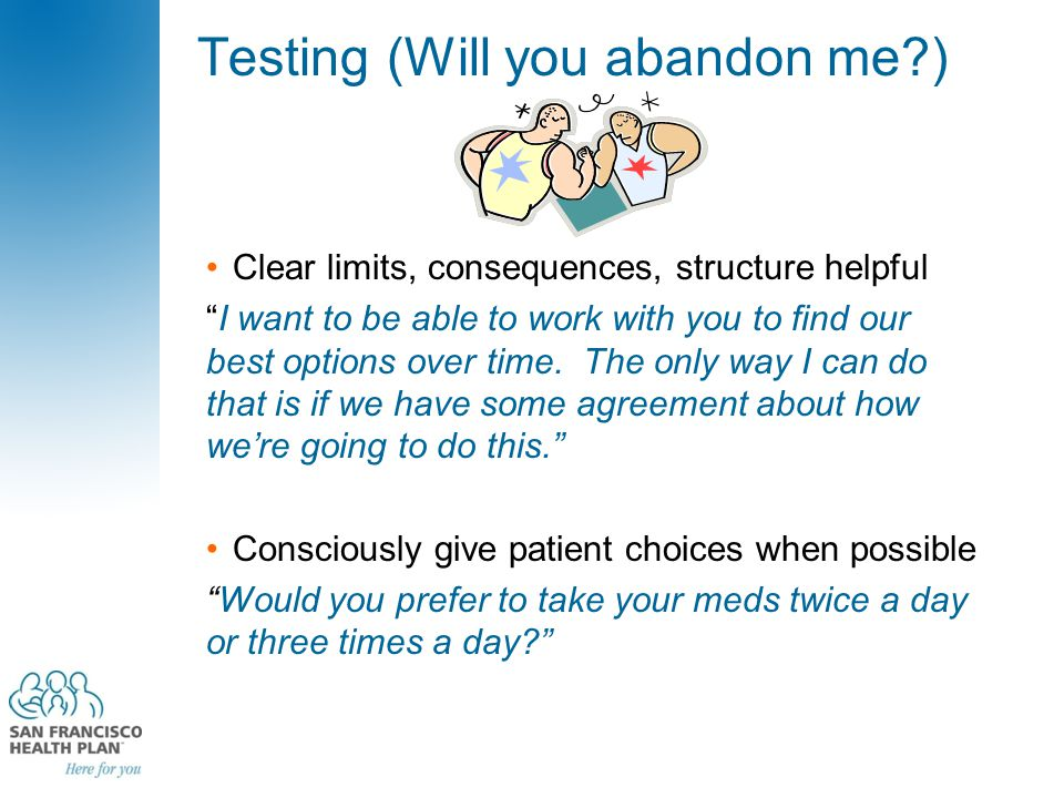 "Testing (Will you abandon me?) Clear limits, consequences, structure helpful ""I want to be able to work with you to find our best options over time. T"