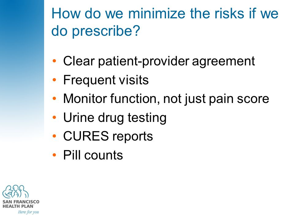 How do we minimize the risks if we do prescribe? Clear patient-provider agreement Frequent visits Monitor function, not just pain score Urine drug tes