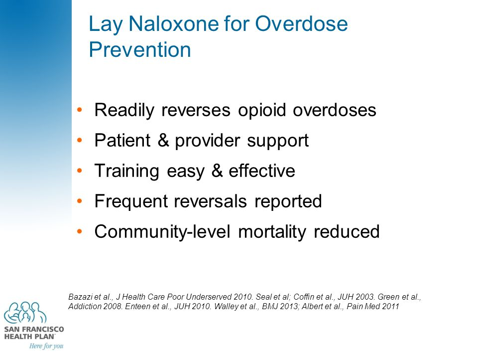 Lay Naloxone for Overdose Prevention Readily reverses opioid overdoses Patient & provider support Training easy & effective Frequent reversals reporte
