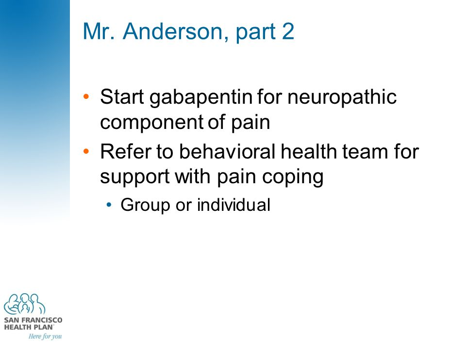 Mr. Anderson, part 2 Start gabapentin for neuropathic component of pain Refer to behavioral health team for support with pain coping Group or individu