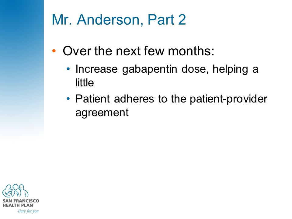 Mr. Anderson, Part 2 Over the next few months: Increase gabapentin dose, helping a little Patient adheres to the patient-provider agreement