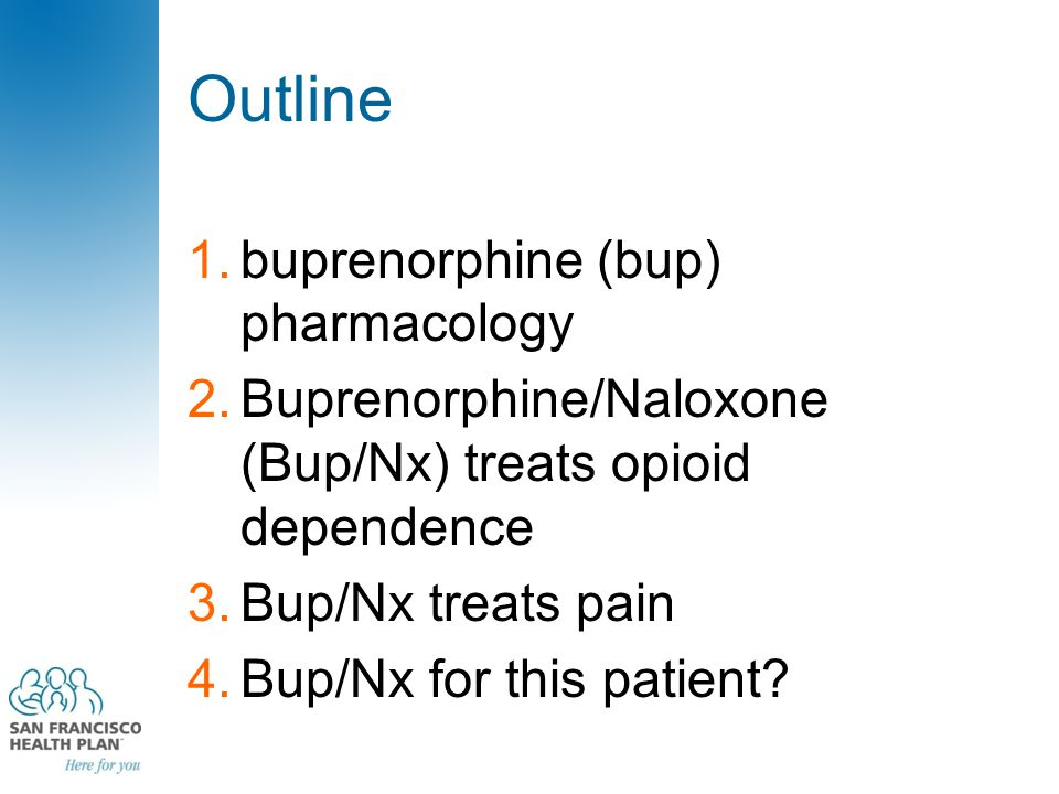 Outline 1.buprenorphine (bup) pharmacology 2.Buprenorphine/Naloxone (Bup/Nx) treats opioid dependence 3.Bup/Nx treats pain 4.Bup/Nx for this patient?