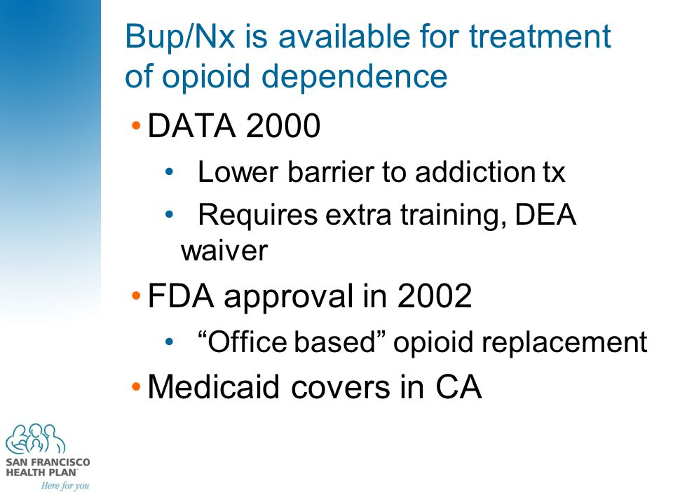 Bup/Nx is available for treatment of opioid dependence DATA 2000 Lower barrier to addiction tx Requires extra training, DEA waiver FDA approval in 200