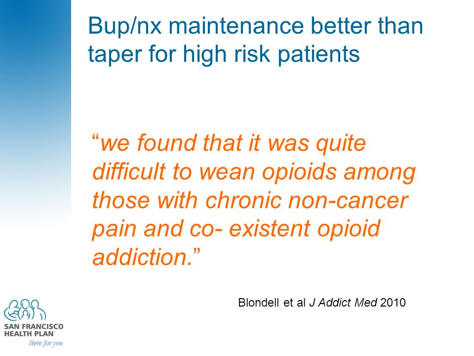 "Bup/nx maintenance better than taper for high risk patients ""we found that it was quite difficult to wean opioids among those with chronic non-cancer"