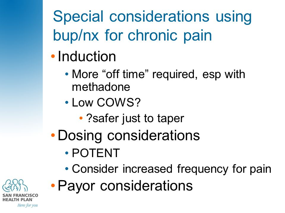 Special considerations using bup/nx for chronic pain Induction More off time required, esp with methadone Low COWS.