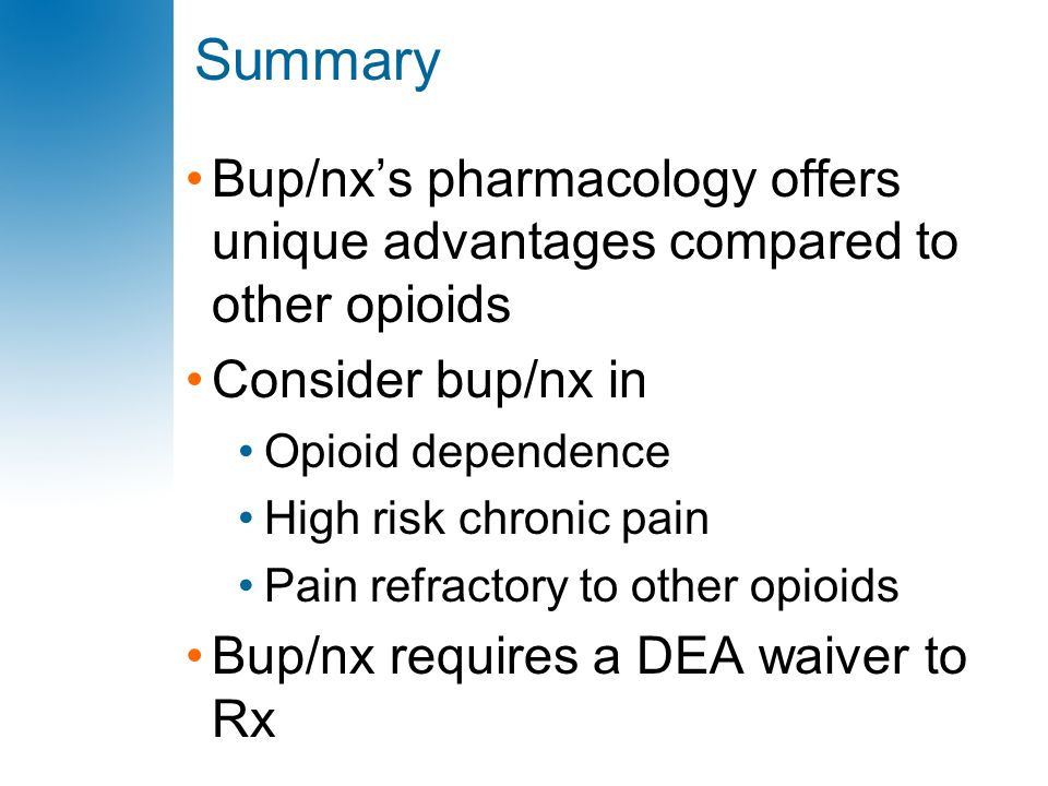 Summary Bup/nx's pharmacology offers unique advantages compared to other opioids Consider bup/nx in Opioid dependence High risk chronic pain Pain refr