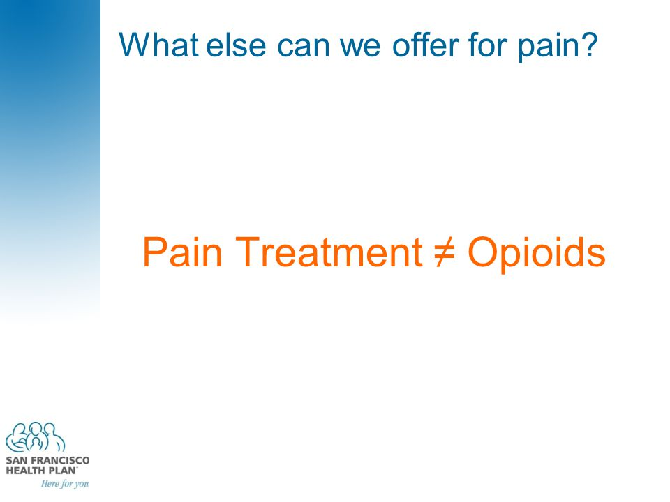 What else can we offer for pain Pain Treatment ≠ Opioids