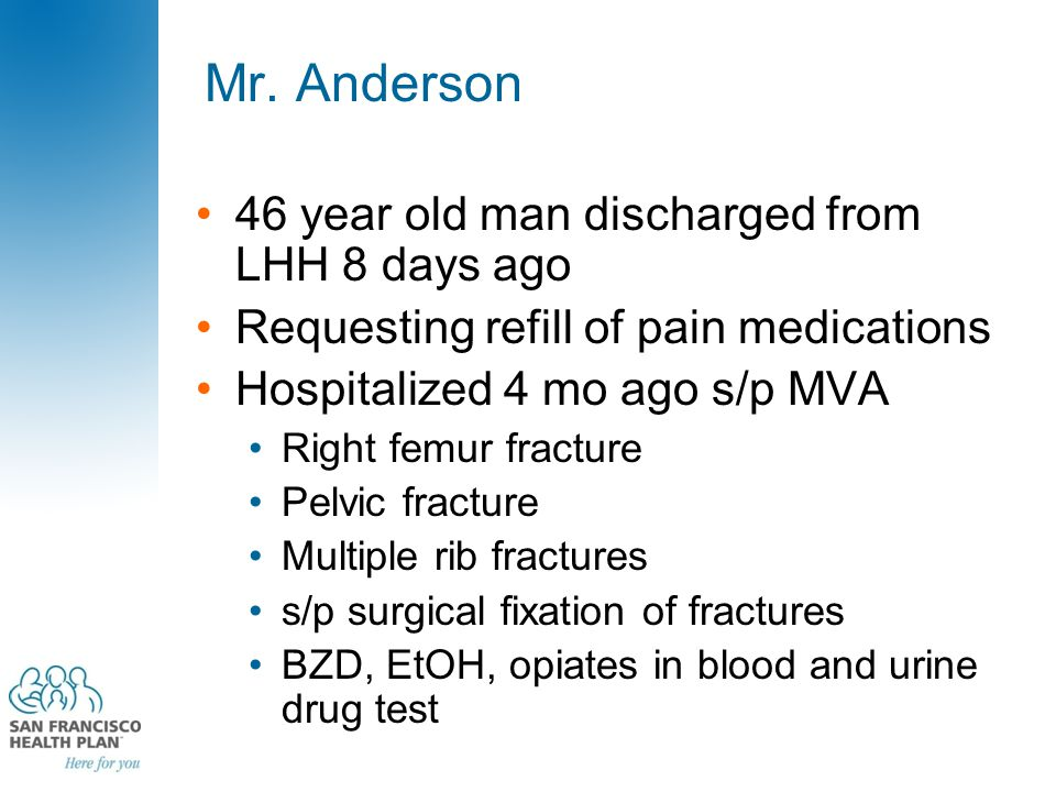 Mr. Anderson 46 year old man discharged from LHH 8 days ago Requesting refill of pain medications Hospitalized 4 mo ago s/p MVA Right femur fracture P