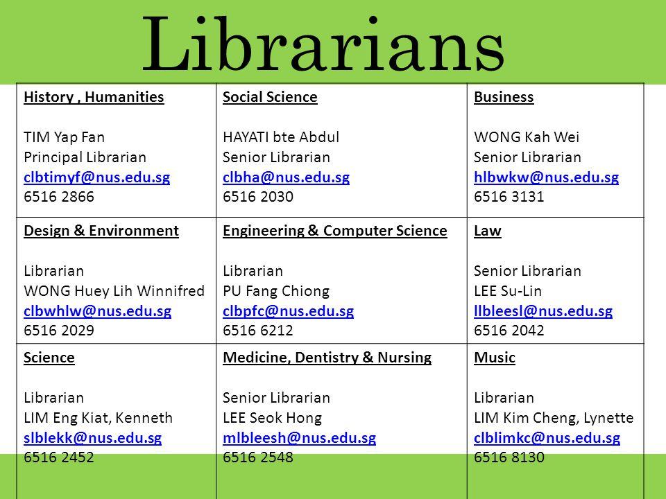 Librarians History, Humanities TIM Yap Fan Principal Librarian clbtimyf@nus.edu.sg 6516 2866 Social Science HAYATI bte Abdul Senior Librarian clbha@nus.edu.sg 6516 2030 Business WONG Kah Wei Senior Librarian hlbwkw@nus.edu.sg 6516 3131 Design & Environment Librarian WONG Huey Lih Winnifred clbwhlw@nus.edu.sg 6516 2029 Engineering & Computer Science Librarian PU Fang Chiong clbpfc@nus.edu.sg 6516 6212 Law Senior Librarian LEE Su-Lin llbleesl@nus.edu.sg 6516 2042 Science Librarian LIM Eng Kiat, Kenneth slblekk@nus.edu.sg 6516 2452 Medicine, Dentistry & Nursing Senior Librarian LEE Seok Hong mlbleesh@nus.edu.sg 6516 2548 Music Librarian LIM Kim Cheng, Lynette clblimkc@nus.edu.sg 6516 8130