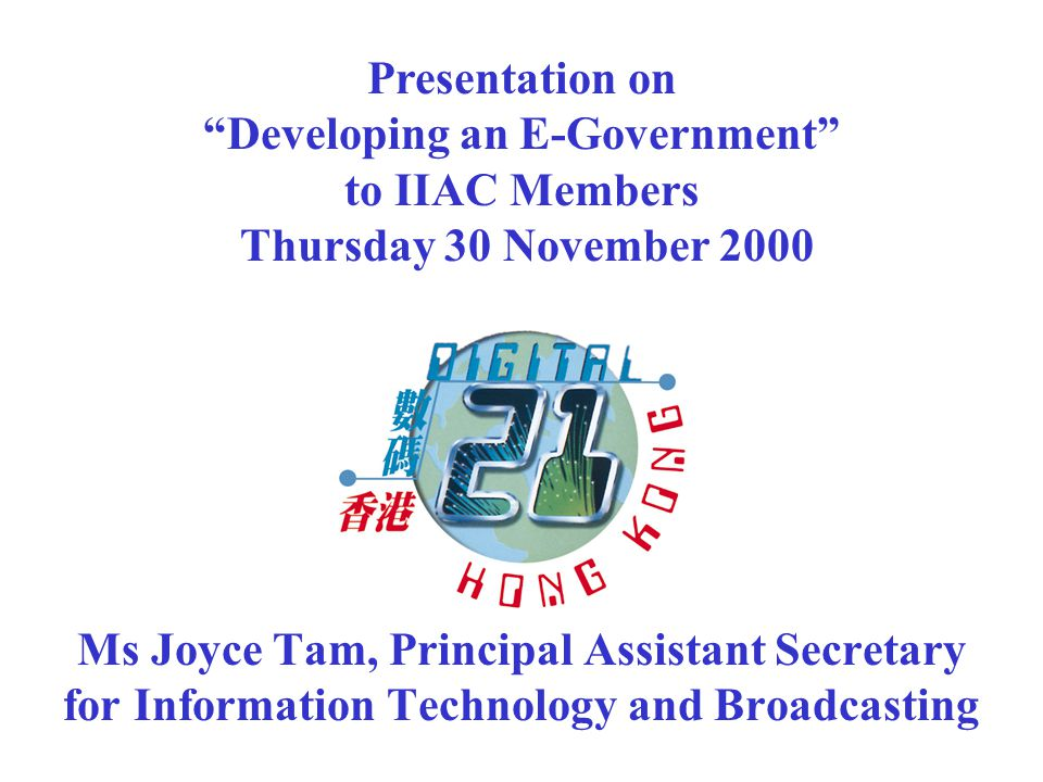 Ms Joyce Tam, Principal Assistant Secretary for Information Technology and Broadcasting Presentation on Developing an E-Government to IIAC Members Thursday 30 November 2000