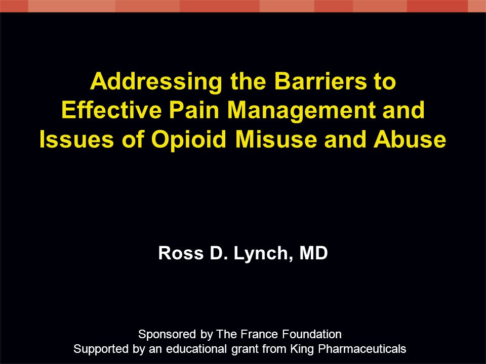 Addressing the Barriers to Effective Pain Management and Issues of Opioid Misuse and Abuse Sponsored by The France Foundation Supported by an educational grant from King Pharmaceuticals Ross D.