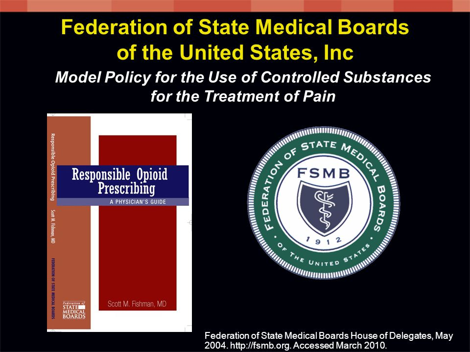 Model Policy for the Use of Controlled Substances for the Treatment of Pain Federation of State Medical Boards House of Delegates, May 2004.