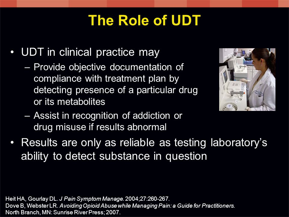 The Role of UDT UDT in clinical practice may –Provide objective documentation of compliance with treatment plan by detecting presence of a particular drug or its metabolites –Assist in recognition of addiction or drug misuse if results abnormal Results are only as reliable as testing laboratory's ability to detect substance in question Heit HA, Gourlay DL.
