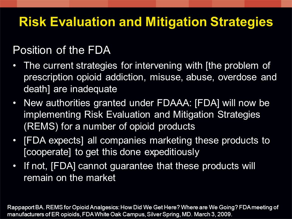 Risk Evaluation and Mitigation Strategies Position of the FDA The current strategies for intervening with [the problem of prescription opioid addiction, misuse, abuse, overdose and death] are inadequate New authorities granted under FDAAA: [FDA] will now be implementing Risk Evaluation and Mitigation Strategies (REMS) for a number of opioid products [FDA expects] all companies marketing these products to [cooperate] to get this done expeditiously If not, [FDA] cannot guarantee that these products will remain on the market Rappaport BA.