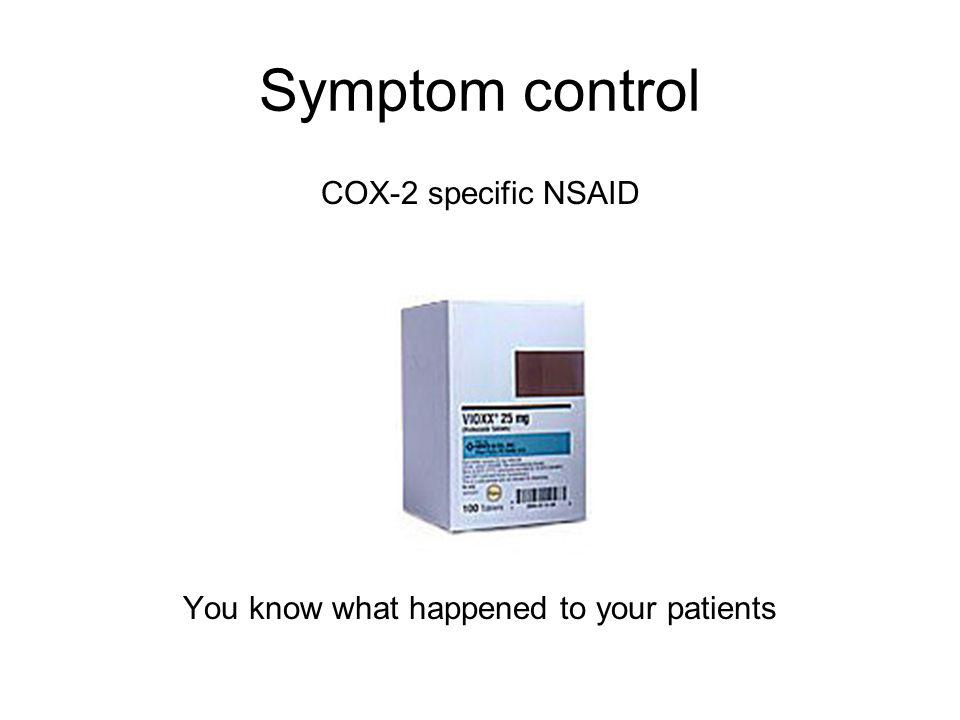 Symptom control COX-2 specific NSAID You know what happened to your patients