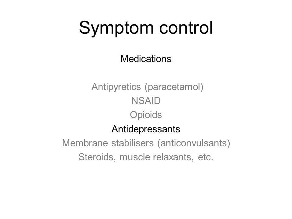 Symptom control Medications Antipyretics (paracetamol) NSAID Opioids Antidepressants Membrane stabilisers (anticonvulsants) Steroids, muscle relaxants, etc.