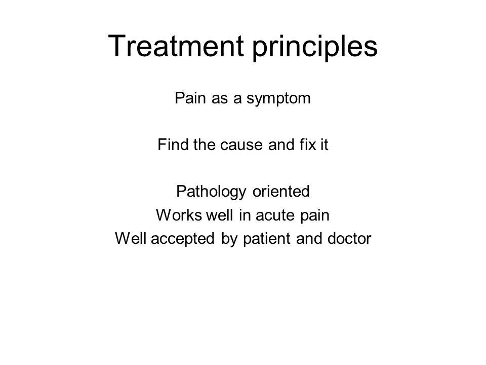 Treatment principles Pain as a symptom Find the cause and fix it Pathology oriented Works well in acute pain Well accepted by patient and doctor