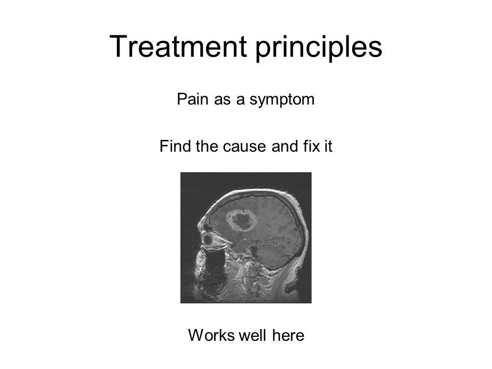 Treatment principles Pain as a symptom Find the cause and fix it Works well here