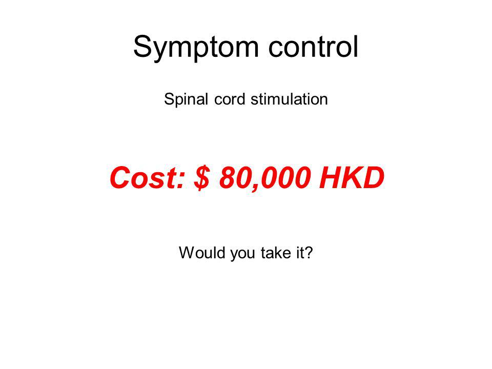 Symptom control Spinal cord stimulation Cost: $ 80,000 HKD Would you take it?