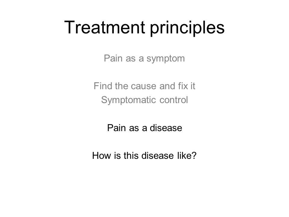 Treatment principles Pain as a symptom Find the cause and fix it Symptomatic control Pain as a disease How is this disease like?