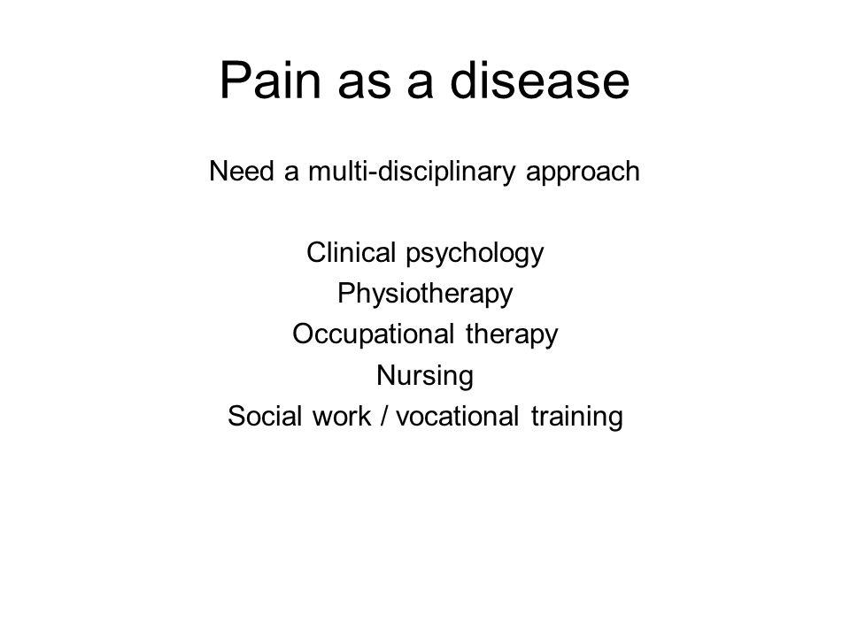 Pain as a disease Need a multi-disciplinary approach Clinical psychology Physiotherapy Occupational therapy Nursing Social work / vocational training