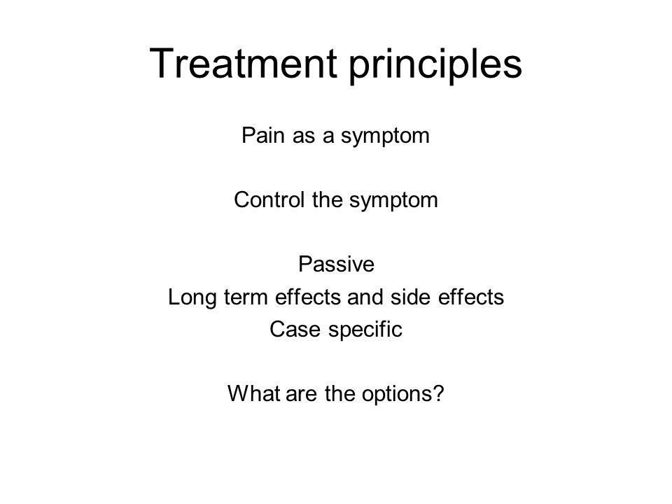 Treatment principles Pain as a symptom Control the symptom Passive Long term effects and side effects Case specific What are the options?