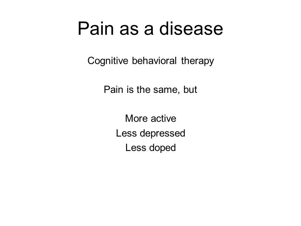 Pain as a disease Cognitive behavioral therapy Pain is the same, but More active Less depressed Less doped