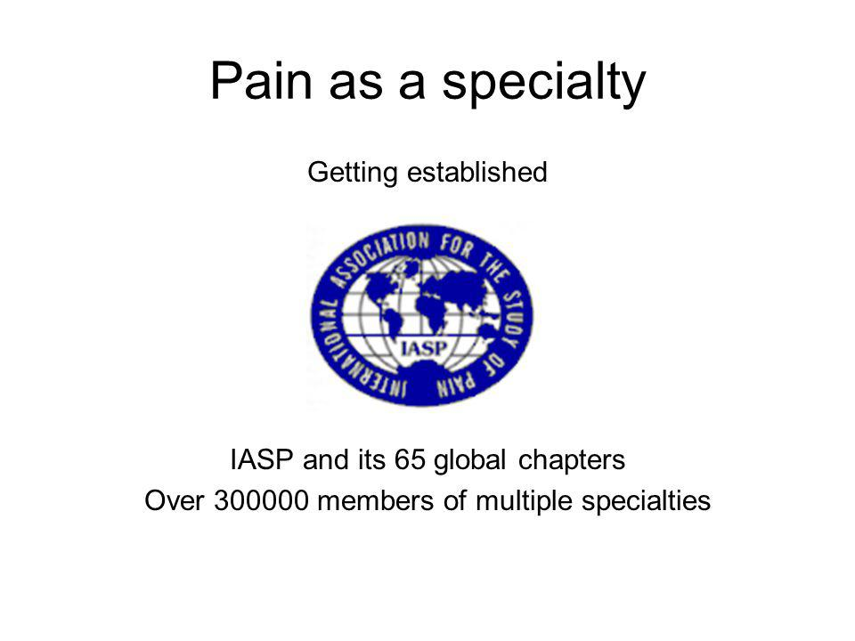Pain as a specialty Getting established IASP and its 65 global chapters Over 300000 members of multiple specialties