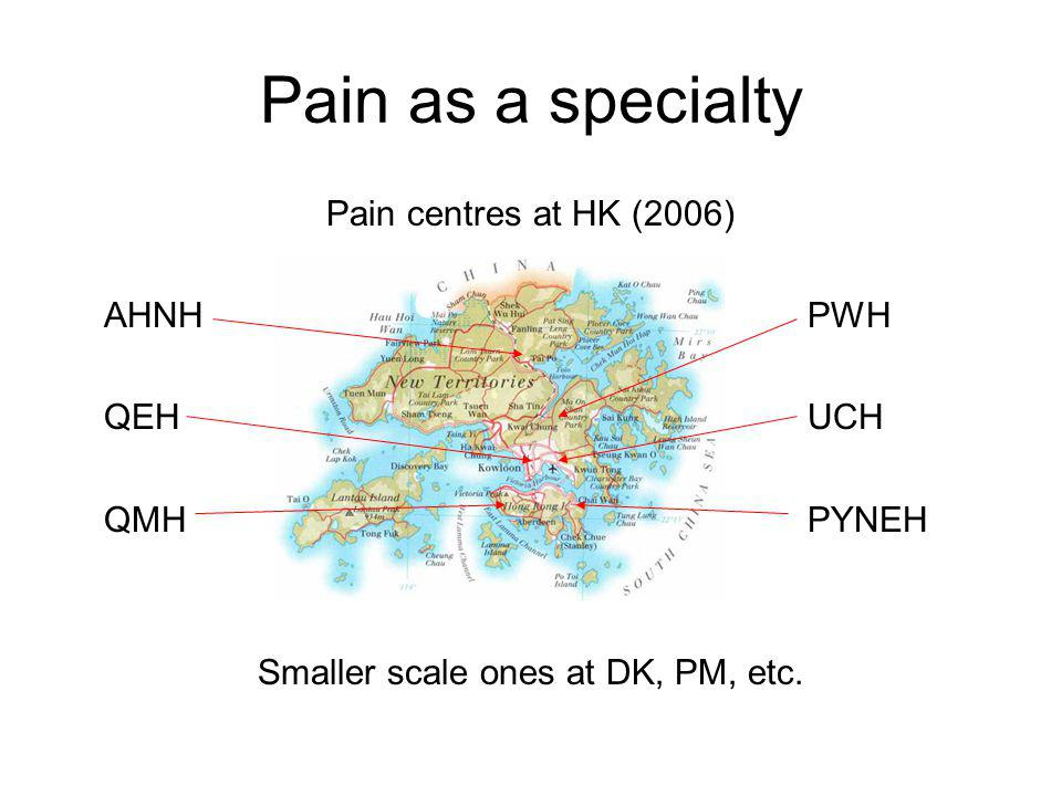 Pain as a specialty Pain centres at HK (2006) AHNHPWH QEHUCH QMHPYNEH Smaller scale ones at DK, PM, etc.