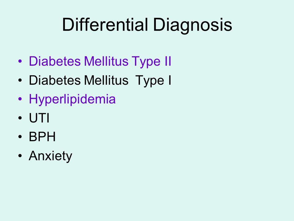 Differential Diagnosis Diabetes Mellitus Type II Diabetes Mellitus Type I Hyperlipidemia UTI BPH Anxiety
