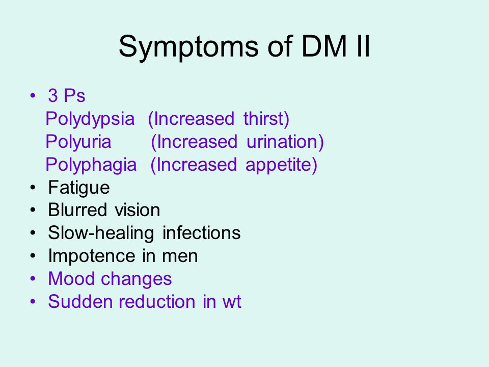 Symptoms of DM II 3 Ps Polydypsia (Increased thirst) Polyuria (Increased urination) Polyphagia (Increased appetite) Fatigue Blurred vision Slow-healing infections Impotence in men Mood changes Sudden reduction in wt