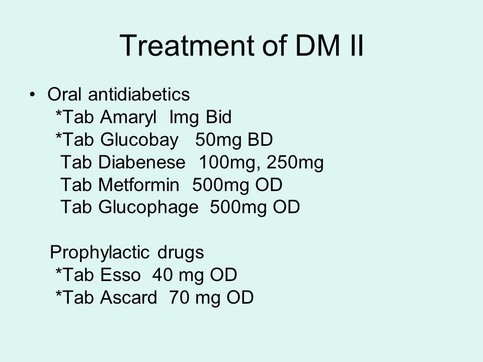 Treatment of DM II Oral antidiabetics *Tab Amaryl Img Bid *Tab Glucobay 50mg BD Tab Diabenese 100mg, 250mg Tab Metformin 500mg OD Tab Glucophage 500mg OD Prophylactic drugs *Tab Esso 40 mg OD *Tab Ascard 70 mg OD