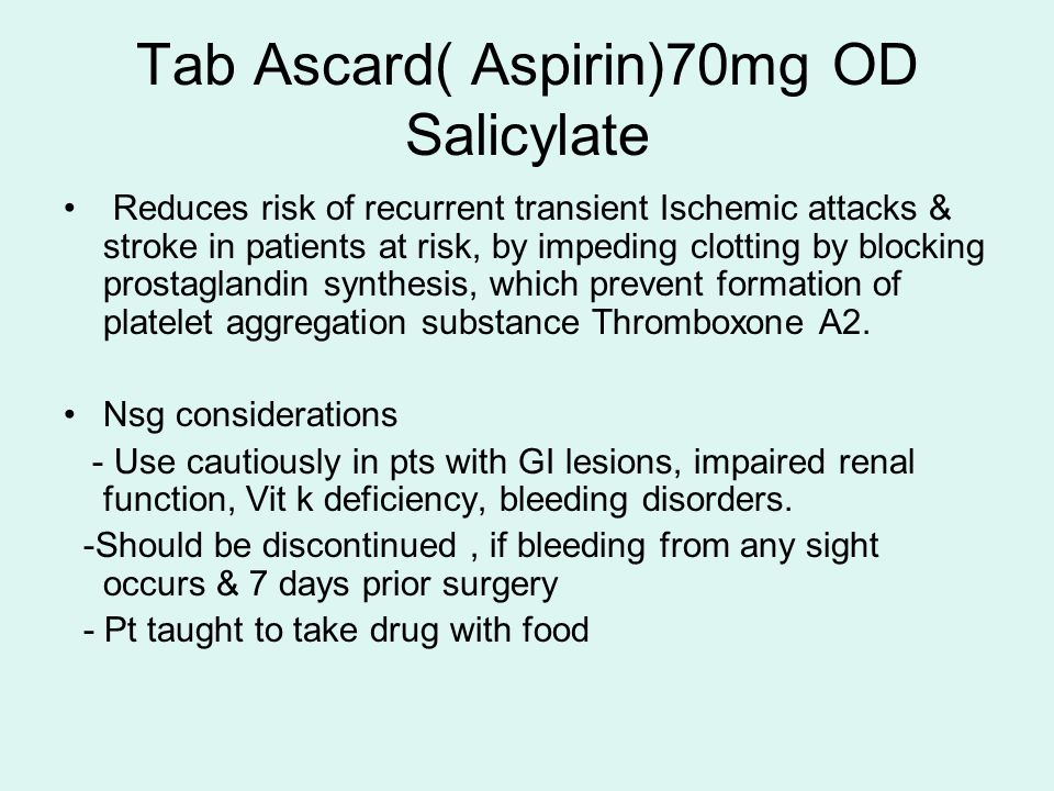 Tab Ascard( Aspirin)70mg OD Salicylate Reduces risk of recurrent transient Ischemic attacks & stroke in patients at risk, by impeding clotting by blocking prostaglandin synthesis, which prevent formation of platelet aggregation substance Thromboxone A2.