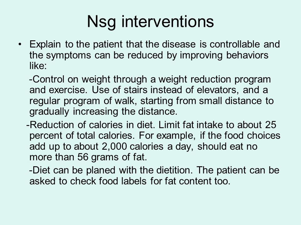 Nsg interventions Explain to the patient that the disease is controllable and the symptoms can be reduced by improving behaviors like: -Control on weight through a weight reduction program and exercise.
